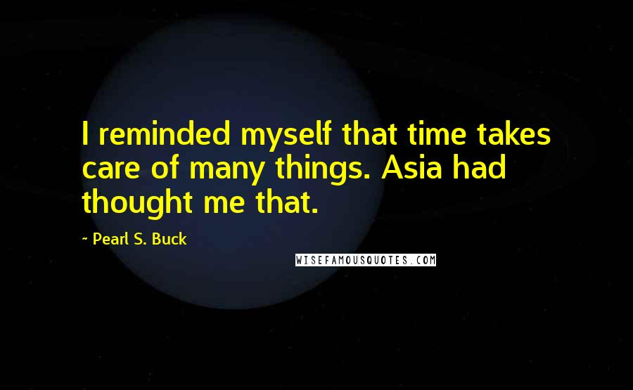 Pearl S. Buck quotes: I reminded myself that time takes care of many things. Asia had thought me that.