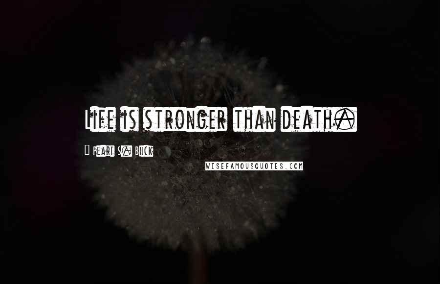 Pearl S. Buck quotes: Life is stronger than death.