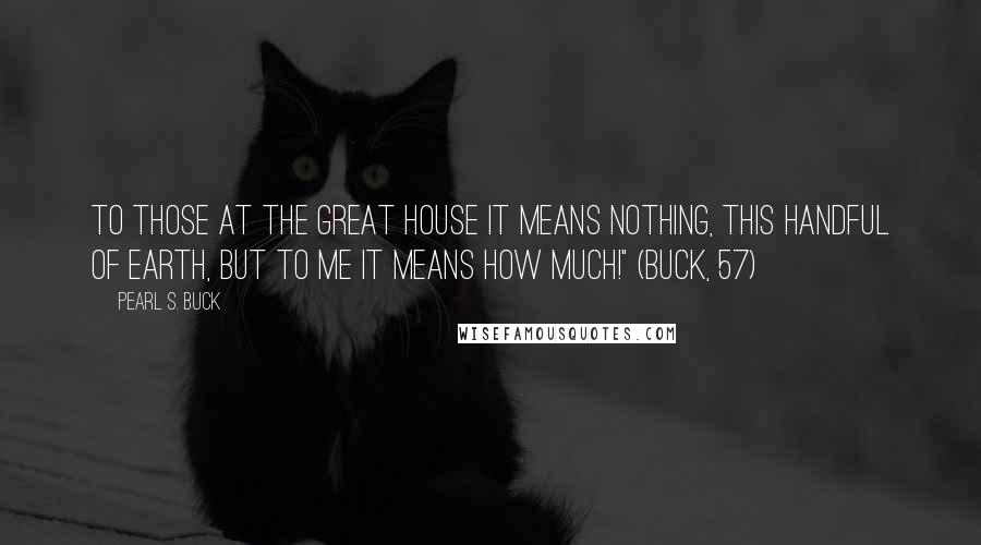 """Pearl S. Buck quotes: To those at the great house it means nothing, this handful of earth, but to me it means how much!"""" (Buck, 57)"""