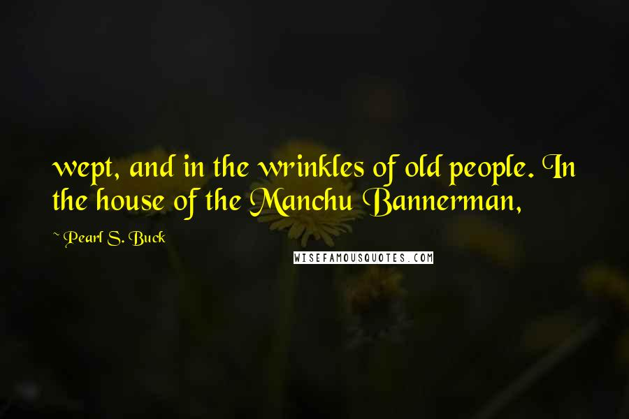 Pearl S. Buck quotes: wept, and in the wrinkles of old people. In the house of the Manchu Bannerman,