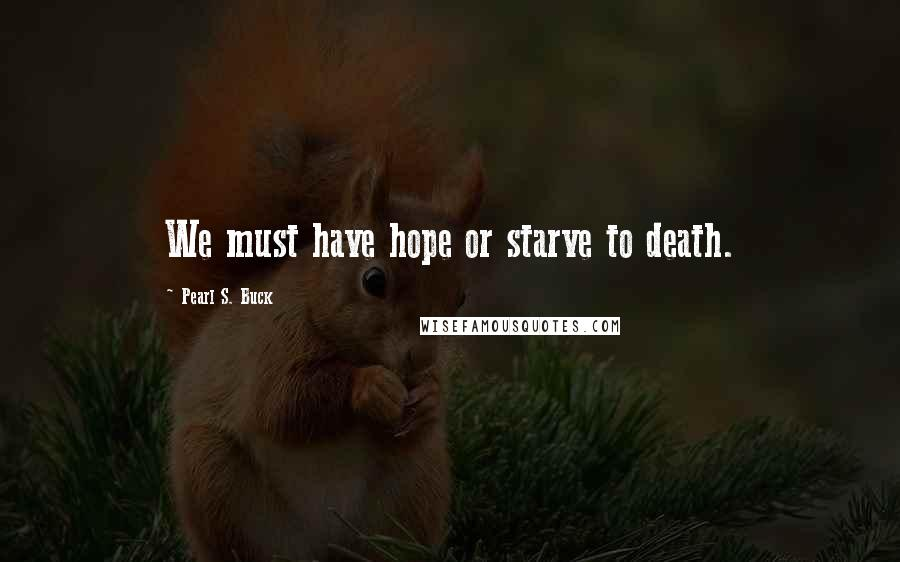 Pearl S. Buck quotes: We must have hope or starve to death.
