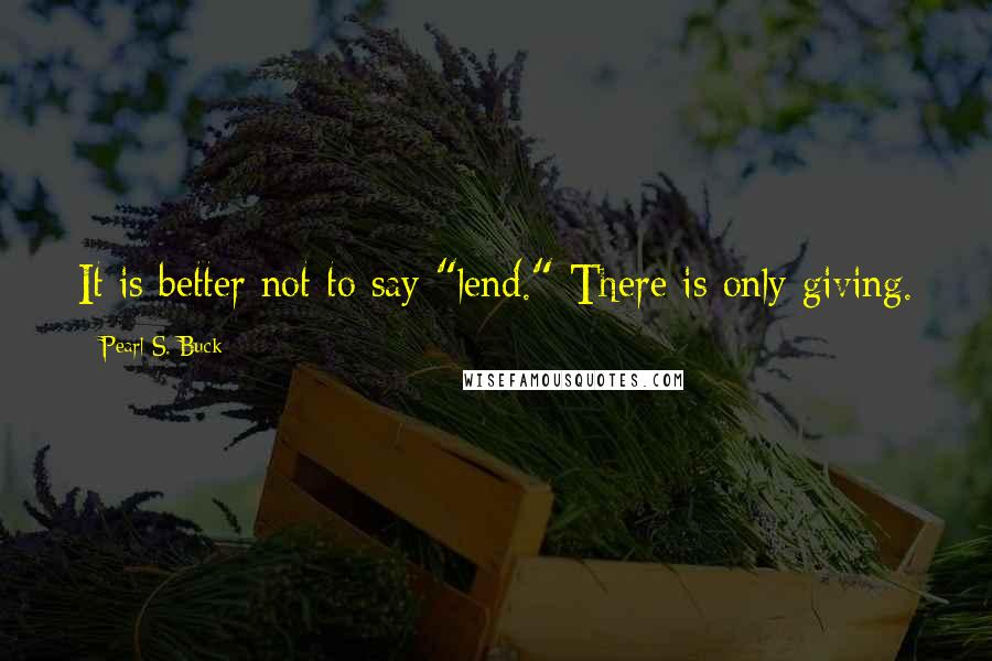 """Pearl S. Buck quotes: It is better not to say """"lend."""" There is only giving."""