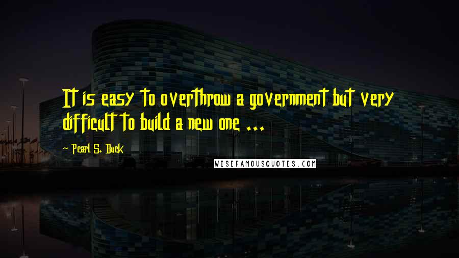 Pearl S. Buck quotes: It is easy to overthrow a government but very difficult to build a new one ...