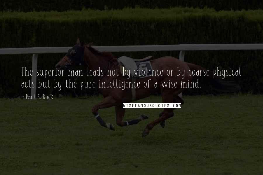 Pearl S. Buck quotes: The superior man leads not by violence or by coarse physical acts but by the pure intelligence of a wise mind.