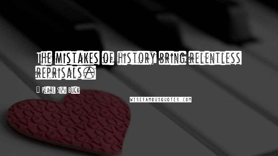 Pearl S. Buck quotes: The mistakes of history bring relentless reprisals.