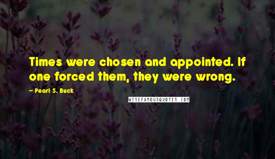 Pearl S. Buck quotes: Times were chosen and appointed. If one forced them, they were wrong.