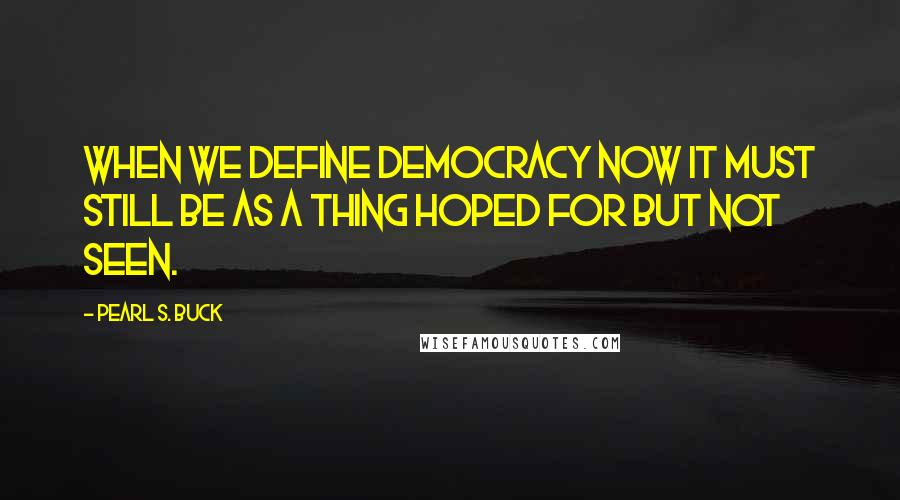 Pearl S. Buck quotes: When we define democracy now it must still be as a thing hoped for but not seen.