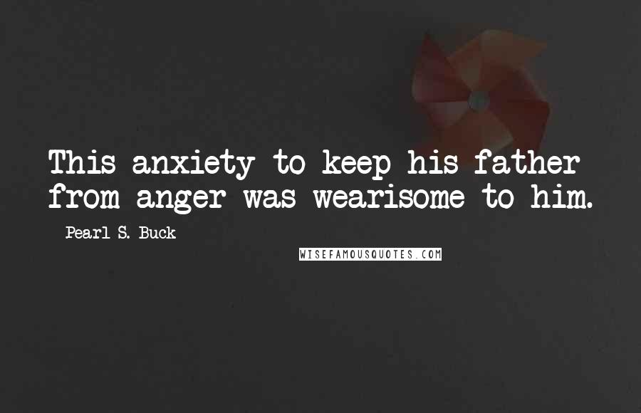 Pearl S. Buck quotes: This anxiety to keep his father from anger was wearisome to him.