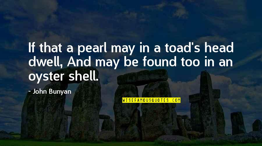 Pearls And Oysters Quotes By John Bunyan: If that a pearl may in a toad's