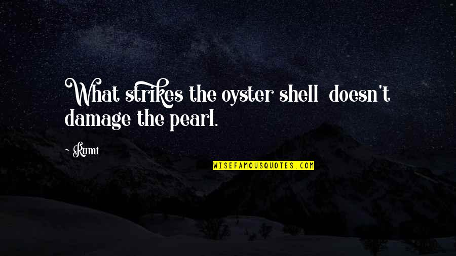 Pearls And Oysters Quotes By Rumi: What strikes the oyster shell doesn't damage the