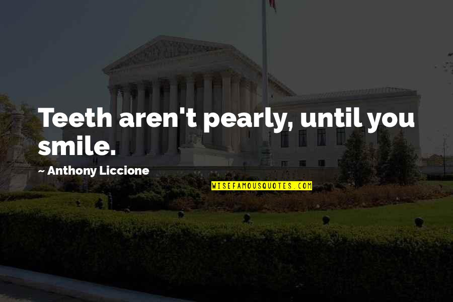 Pearly Quotes By Anthony Liccione: Teeth aren't pearly, until you smile.