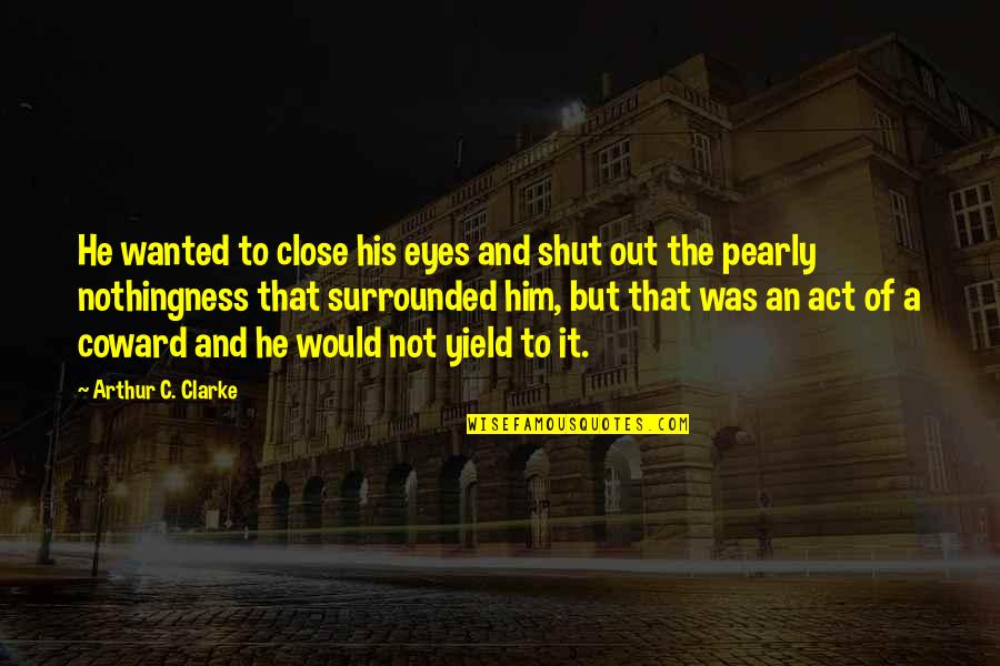 Pearly Quotes By Arthur C. Clarke: He wanted to close his eyes and shut