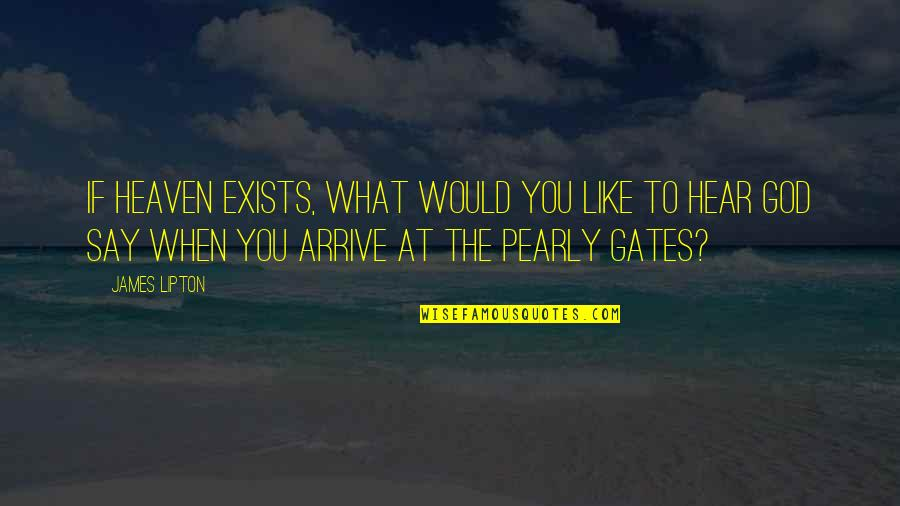 Pearly Quotes By James Lipton: If heaven exists, what would you like to