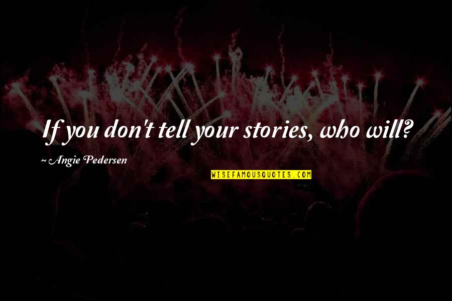 Pedersen Quotes By Angie Pedersen: If you don't tell your stories, who will?