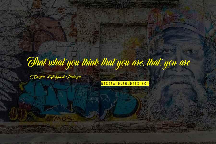 Pedersen Quotes By Carsten Ostergaard Pedersen: That what you think that you are, that,