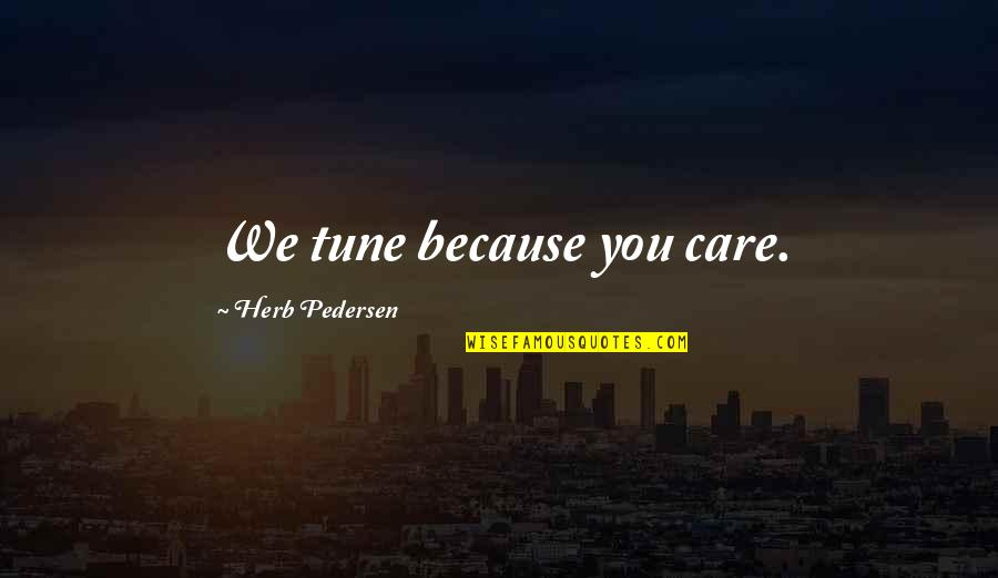 Pedersen Quotes By Herb Pedersen: We tune because you care.