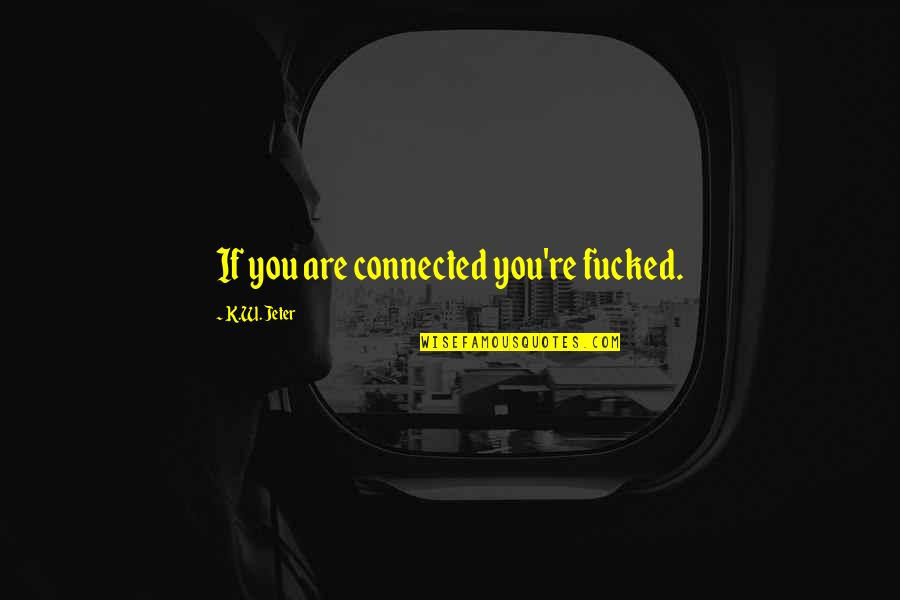 Pedersen Quotes By K.W. Jeter: If you are connected you're fucked.