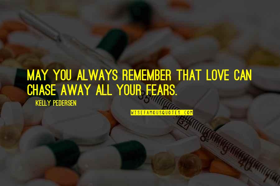 Pedersen Quotes By Kelly Pedersen: May you always remember that love can chase