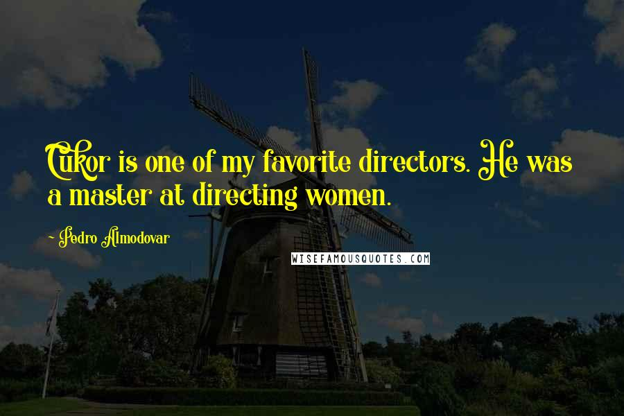 Pedro Almodovar quotes: Cukor is one of my favorite directors. He was a master at directing women.