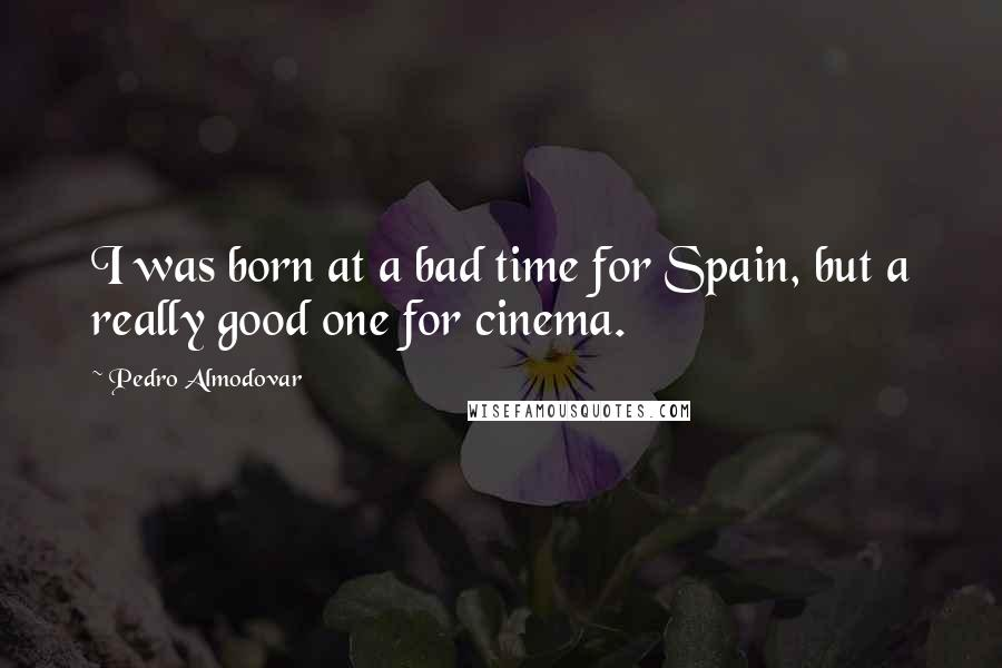 Pedro Almodovar quotes: I was born at a bad time for Spain, but a really good one for cinema.