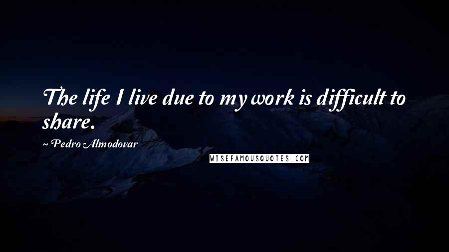 Pedro Almodovar quotes: The life I live due to my work is difficult to share.