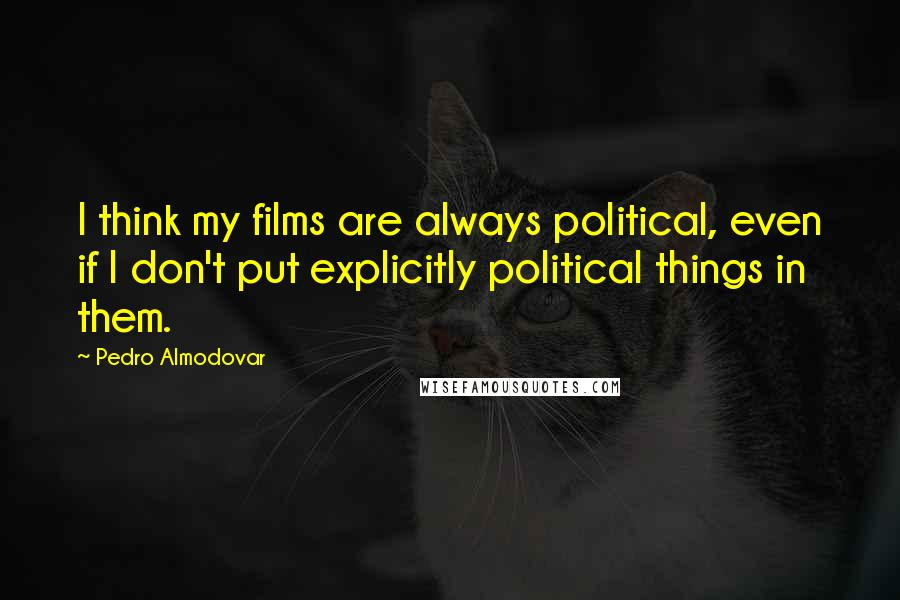 Pedro Almodovar quotes: I think my films are always political, even if I don't put explicitly political things in them.