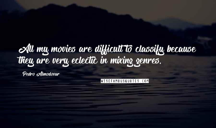 Pedro Almodovar quotes: All my movies are difficult to classify because they are very eclectic in mixing genres.