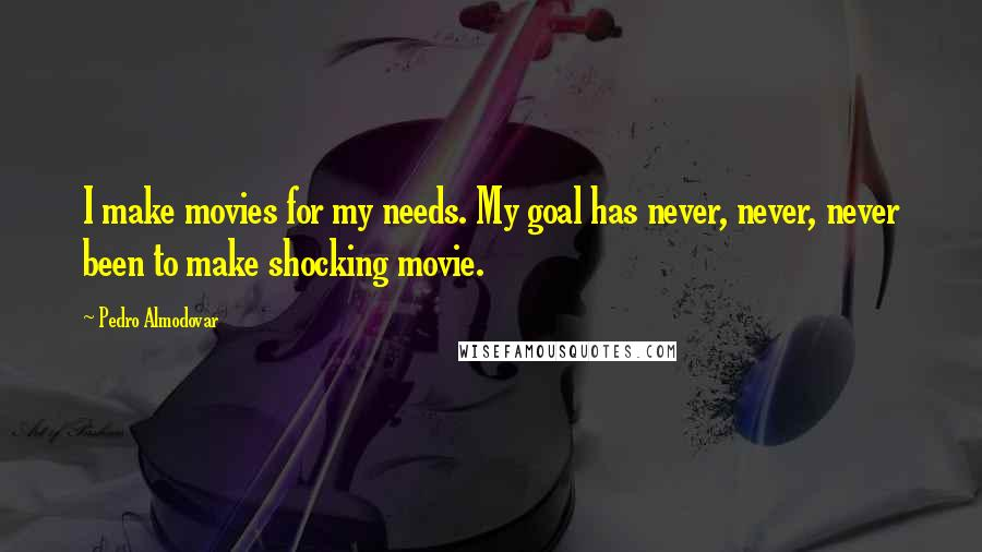 Pedro Almodovar quotes: I make movies for my needs. My goal has never, never, never been to make shocking movie.