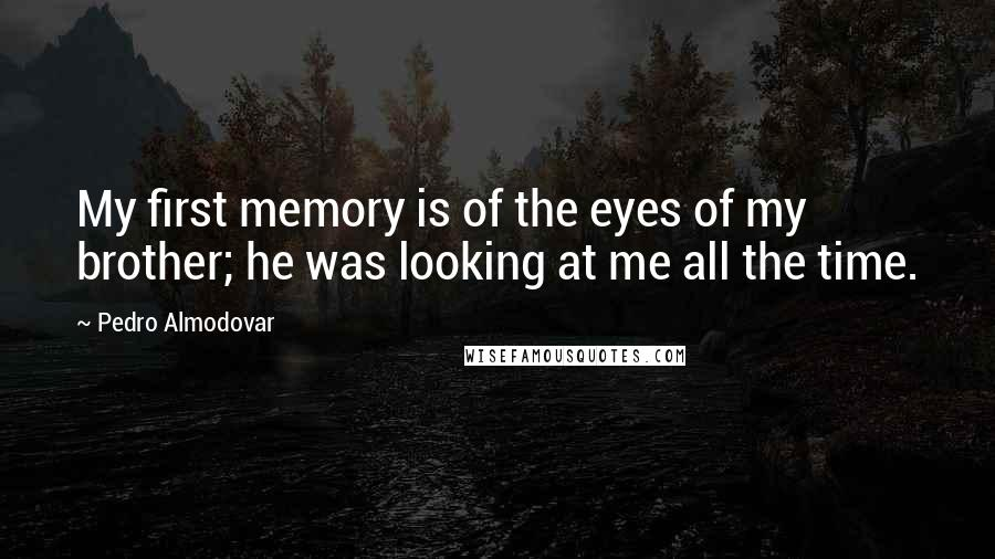 Pedro Almodovar quotes: My first memory is of the eyes of my brother; he was looking at me all the time.