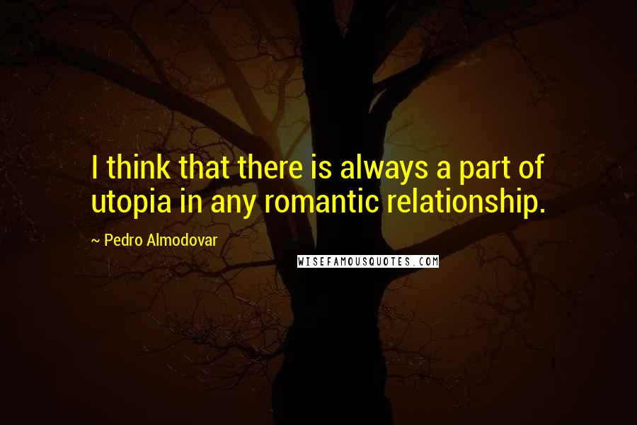 Pedro Almodovar quotes: I think that there is always a part of utopia in any romantic relationship.