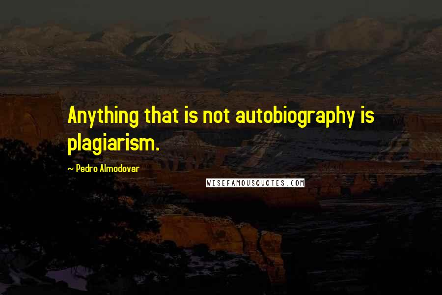 Pedro Almodovar quotes: Anything that is not autobiography is plagiarism.