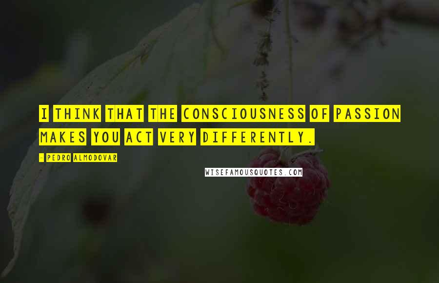 Pedro Almodovar quotes: I think that the consciousness of passion makes you act very differently.