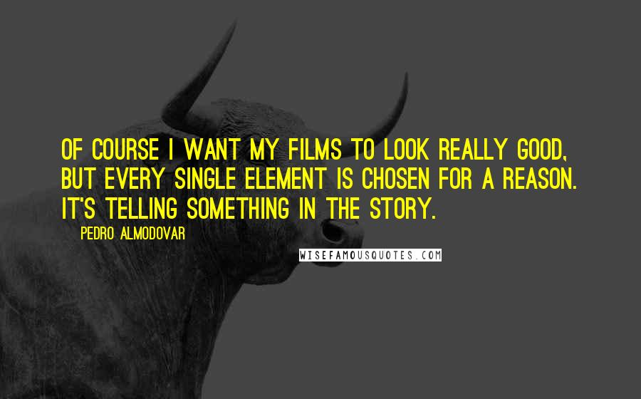 Pedro Almodovar quotes: Of course I want my films to look really good, but every single element is chosen for a reason. It's telling something in the story.