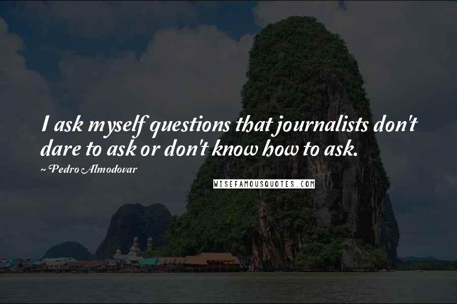 Pedro Almodovar quotes: I ask myself questions that journalists don't dare to ask or don't know how to ask.