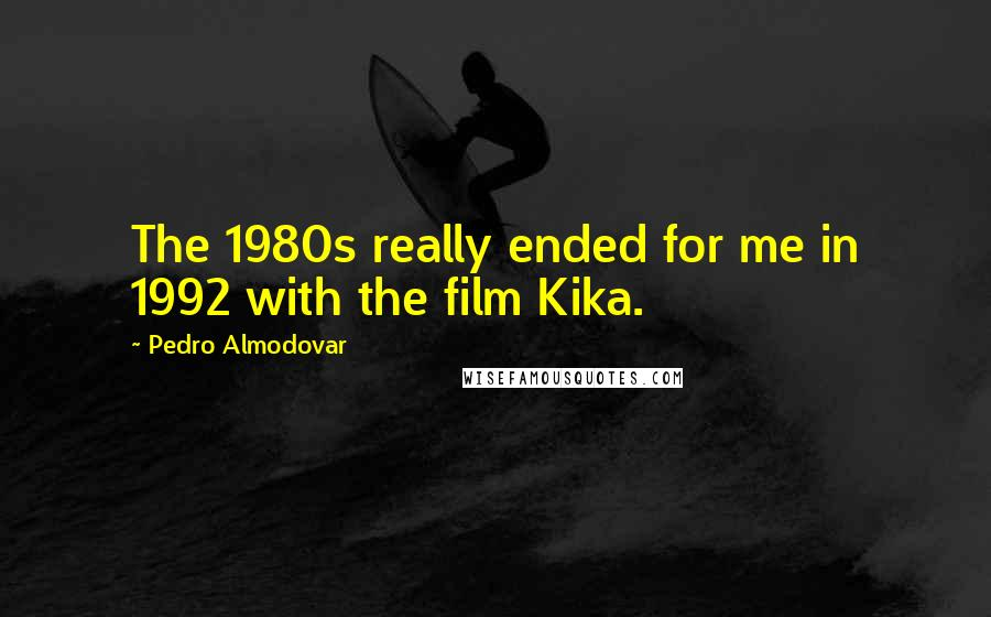 Pedro Almodovar quotes: The 1980s really ended for me in 1992 with the film Kika.
