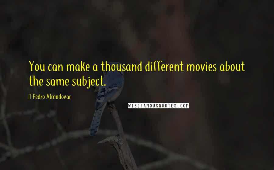 Pedro Almodovar quotes: You can make a thousand different movies about the same subject.