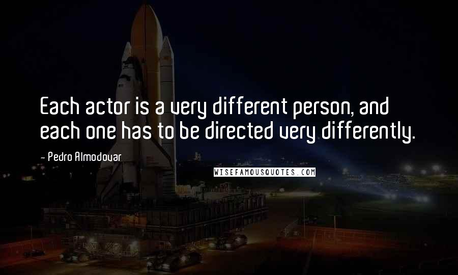 Pedro Almodovar quotes: Each actor is a very different person, and each one has to be directed very differently.