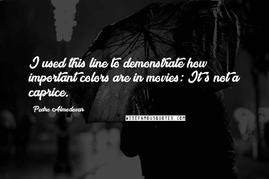 Pedro Almodovar quotes: I used this line to demonstrate how important colors are in movies: It's not a caprice.