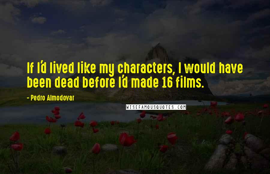 Pedro Almodovar quotes: If I'd lived like my characters, I would have been dead before I'd made 16 films.