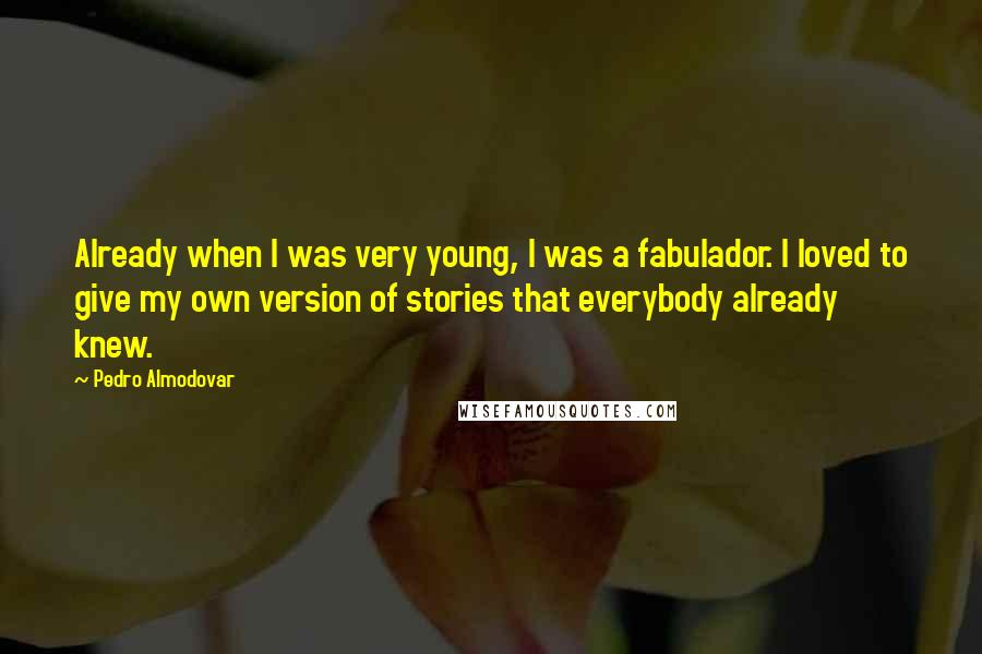 Pedro Almodovar quotes: Already when I was very young, I was a fabulador. I loved to give my own version of stories that everybody already knew.