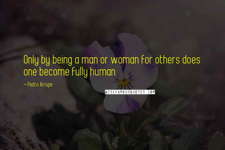Pedro Arrupe quotes: Only by being a man or woman for others does one become fully human.