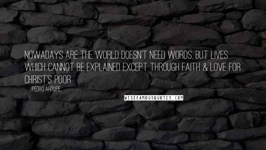 Pedro Arrupe quotes: Nowadays are the world doesn't need words, but lives which cannot be explained except through faith & love for Christ's poor
