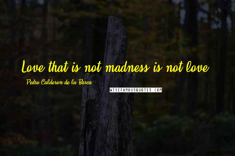 Pedro Calderon De La Barca quotes: Love that is not madness is not love.