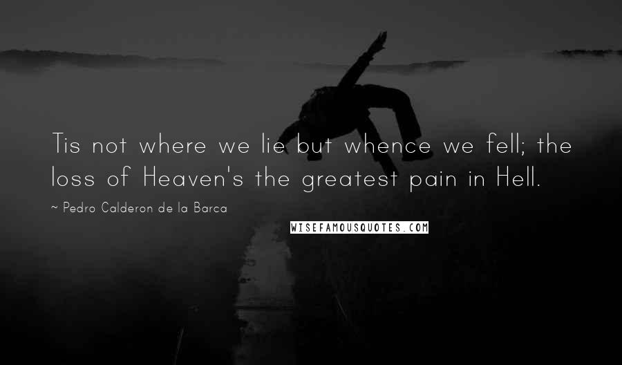 Pedro Calderon De La Barca quotes: Tis not where we lie but whence we fell; the loss of Heaven's the greatest pain in Hell.