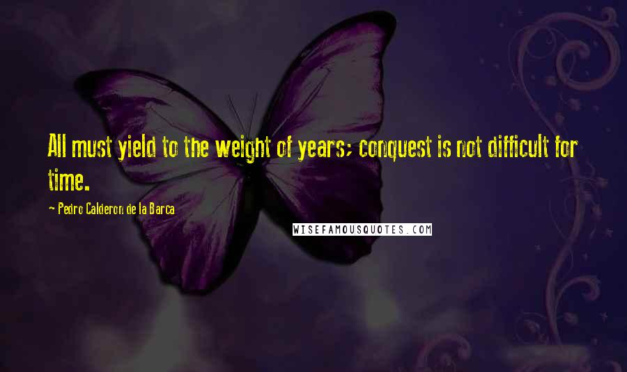 Pedro Calderon De La Barca quotes: All must yield to the weight of years; conquest is not difficult for time.