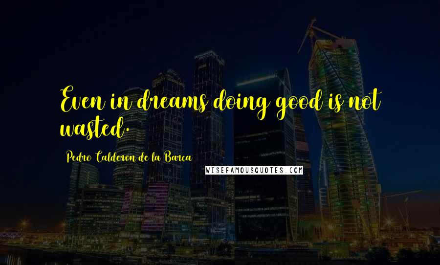 Pedro Calderon De La Barca quotes: Even in dreams doing good is not wasted.