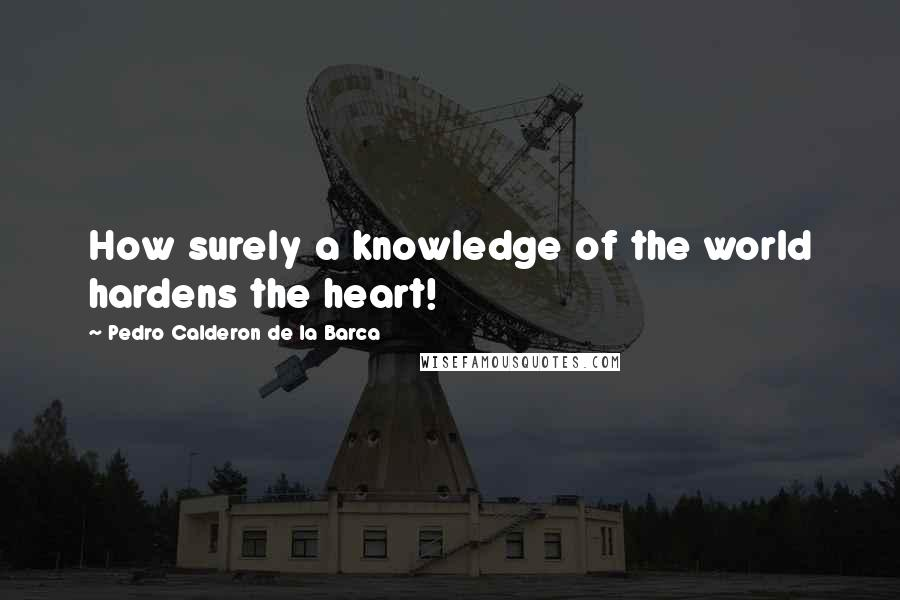 Pedro Calderon De La Barca quotes: How surely a knowledge of the world hardens the heart!