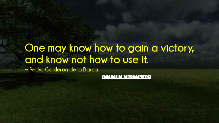 Pedro Calderon De La Barca quotes: One may know how to gain a victory, and know not how to use it.