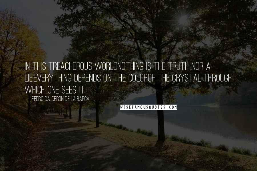 Pedro Calderon De La Barca quotes: In this treacherous worldNothing is the truth nor a lie.Everything depends on the colorOf the crystal through which one sees it