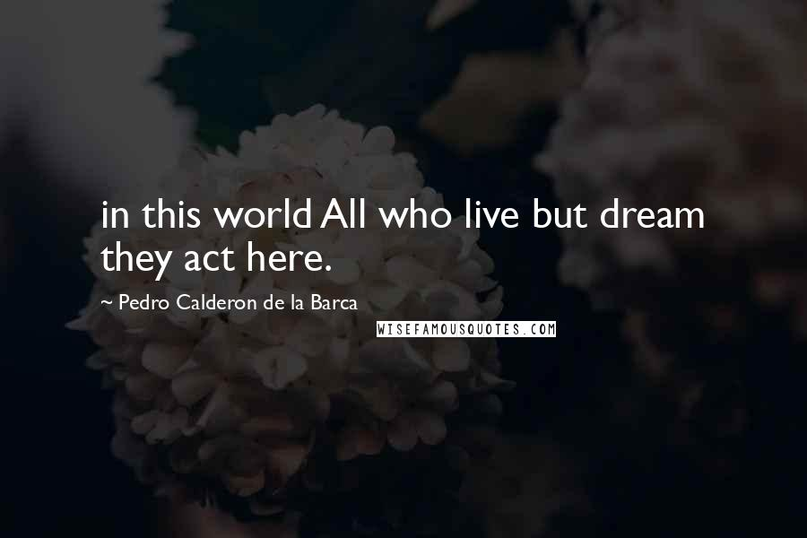 Pedro Calderon De La Barca quotes: in this world All who live but dream they act here.